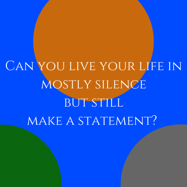 Can you live live your life in mostly silence but still make a statement?